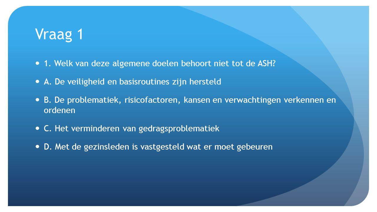 Vraag 1 1. Welk van deze algemene doelen behoort niet tot de ASH? A. De veiligheid en basisroutines zijn hersteld B. De problematiek, risicofactoren,