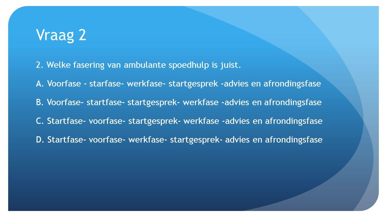 Vraag 2 2. Welke fasering van ambulante spoedhulp is juist. A. Voorfase - starfase- werkfase- startgesprek -advies en afrondingsfase B. Voorfase- star