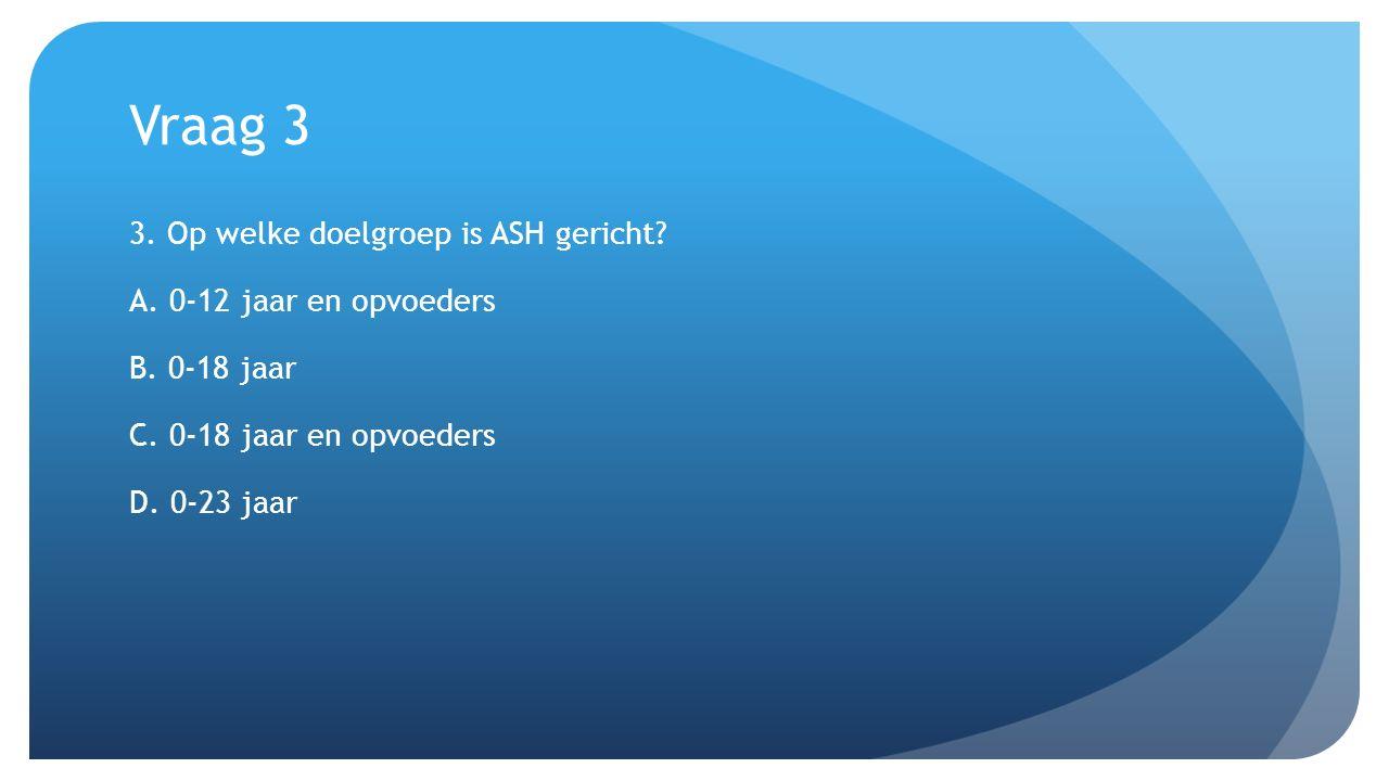Vraag 3 3. Op welke doelgroep is ASH gericht? A. 0-12 jaar en opvoeders B. 0-18 jaar C. 0-18 jaar en opvoeders D. 0-23 jaar