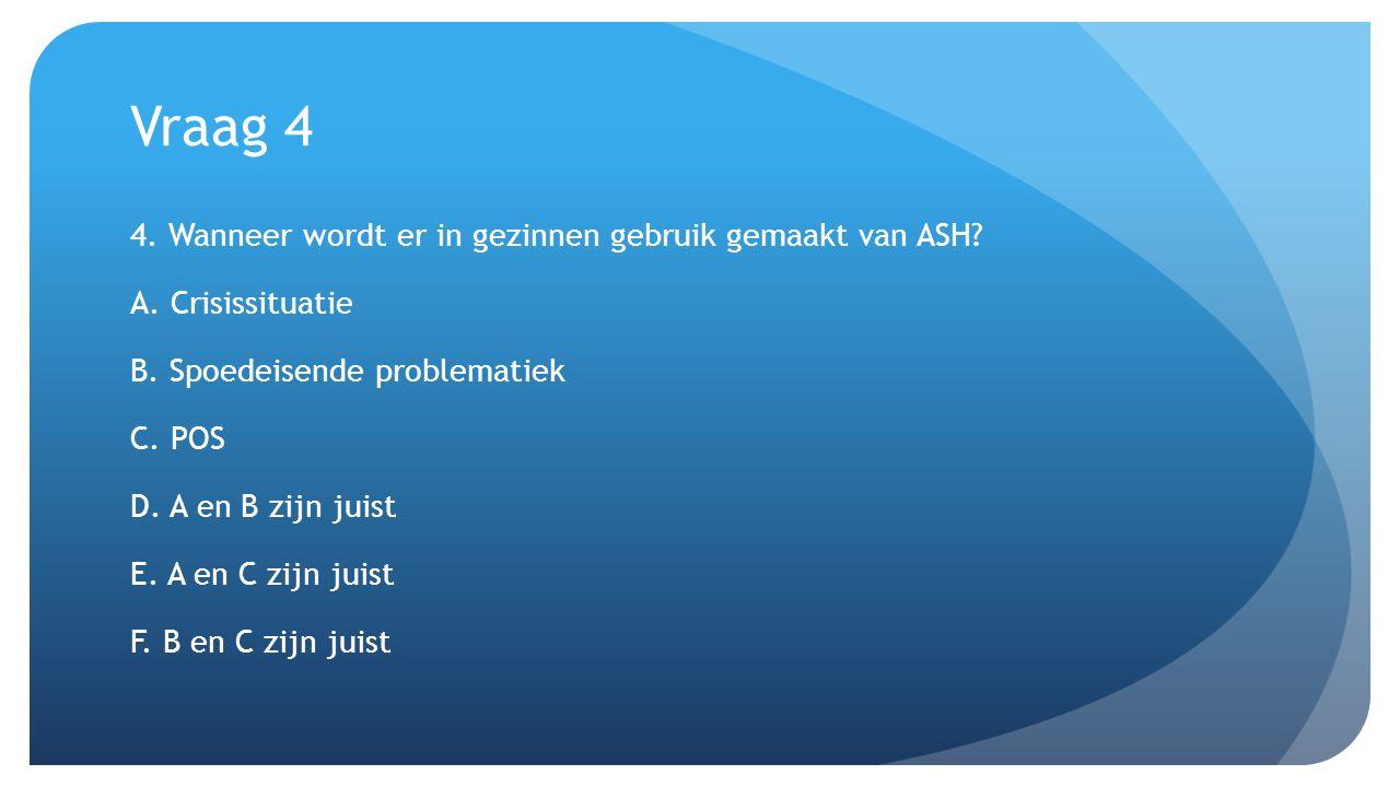 Vraag 4 4. Wanneer wordt er in gezinnen gebruik gemaakt van ASH? A. Crisissituatie B. Spoedeisende problematiek C. POS D. A en B zijn juist E. A en C