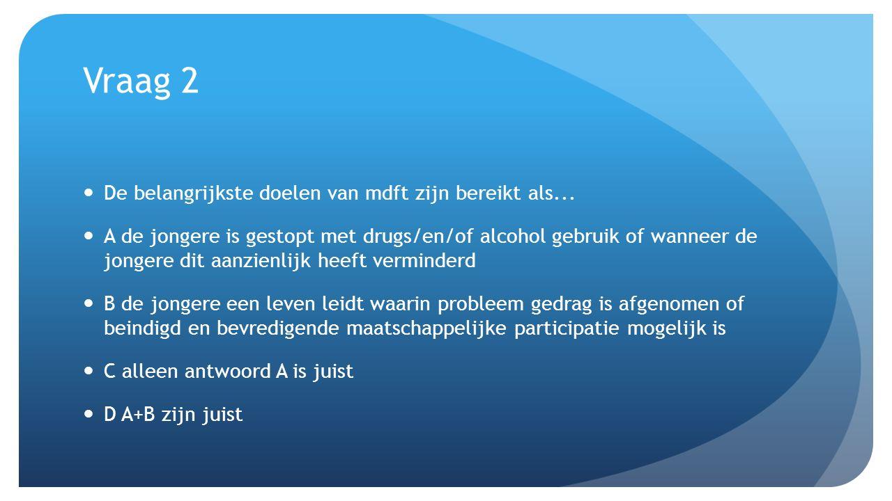 Vraag 2 De belangrijkste doelen van mdft zijn bereikt als... A de jongere is gestopt met drugs/en/of alcohol gebruik of wanneer de jongere dit aanzien