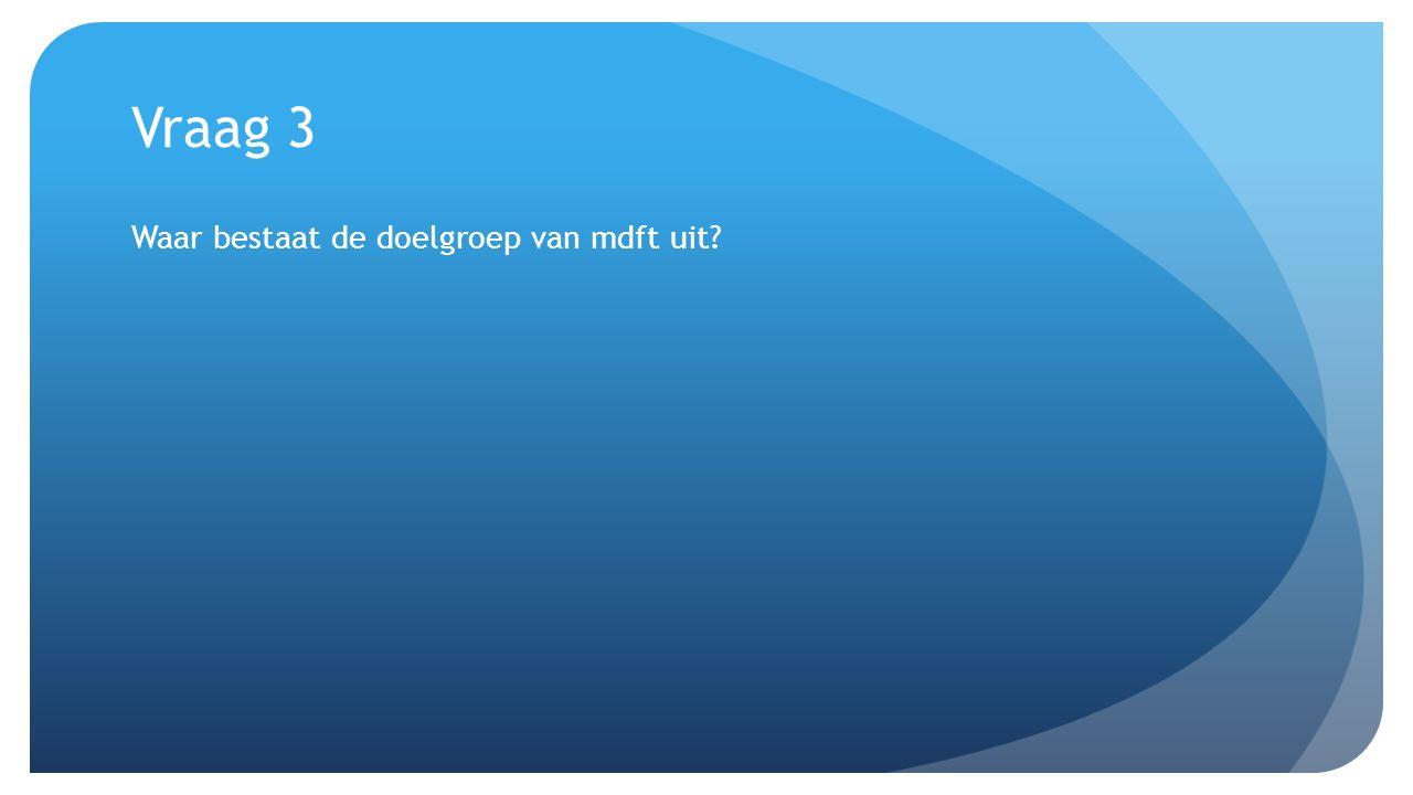 Vraag 3 Waar bestaat de doelgroep van mdft uit?