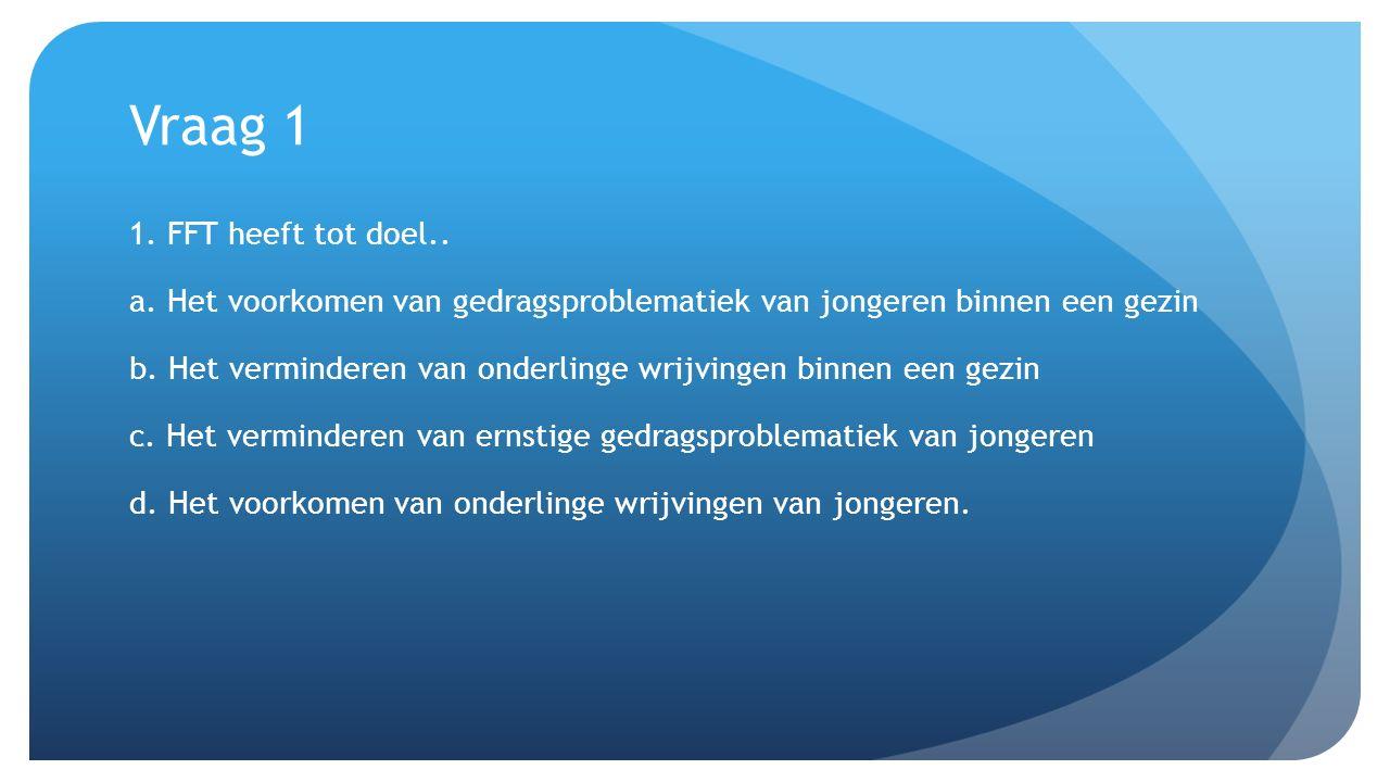 Vraag 1 1. FFT heeft tot doel.. a. Het voorkomen van gedragsproblematiek van jongeren binnen een gezin b. Het verminderen van onderlinge wrijvingen bi