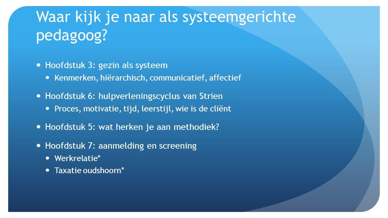 Waar kijk je naar als systeemgerichte pedagoog? Hoofdstuk 3: gezin als systeem Kenmerken, hiërarchisch, communicatief, affectief Hoofdstuk 6: hulpverl
