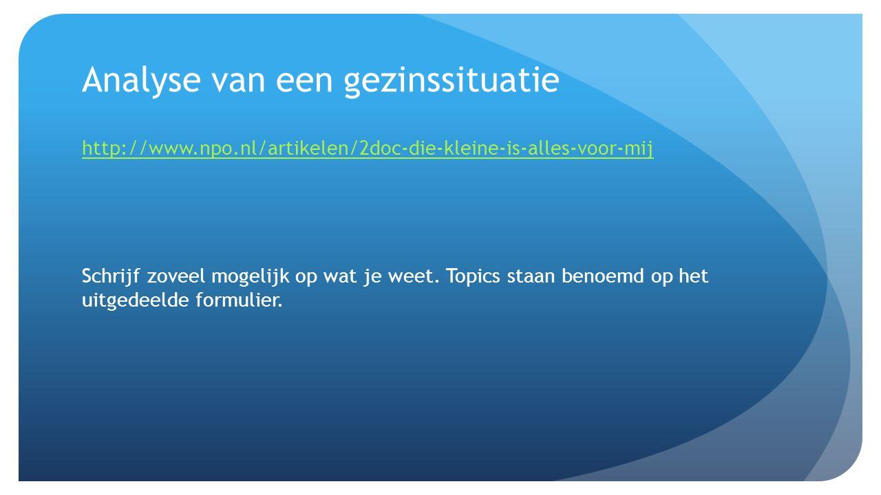 Analyse van een gezinssituatie http://www.npo.nl/artikelen/2doc-die-kleine-is-alles-voor-mij Schrijf zoveel mogelijk op wat je weet. Topics staan beno