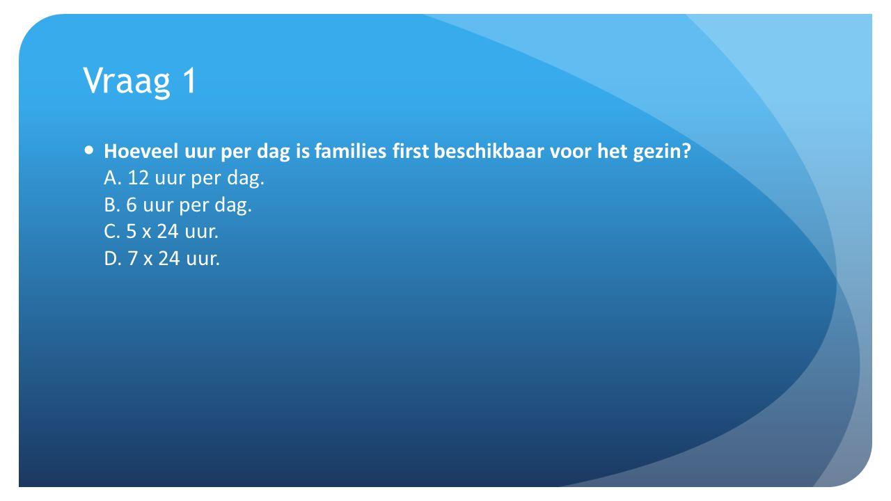 Vraag 1 Hoeveel uur per dag is families first beschikbaar voor het gezin? A. 12 uur per dag. B. 6 uur per dag. C. 5 x 24 uur. D. 7 x 24 uur.
