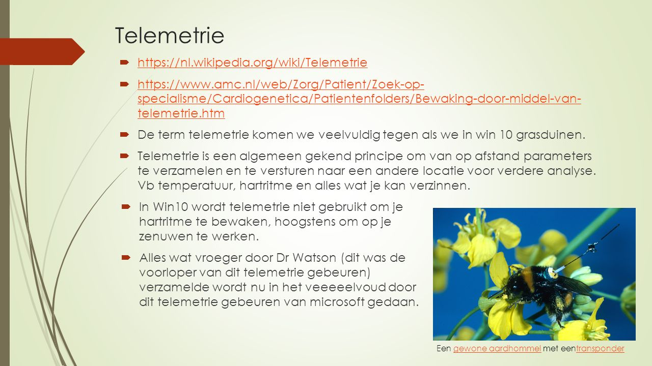 Telemetrie  https://nl.wikipedia.org/wiki/Telemetrie https://nl.wikipedia.org/wiki/Telemetrie  https://www.amc.nl/web/Zorg/Patient/Zoek-op- specialisme/Cardiogenetica/Patientenfolders/Bewaking-door-middel-van- telemetrie.htm https://www.amc.nl/web/Zorg/Patient/Zoek-op- specialisme/Cardiogenetica/Patientenfolders/Bewaking-door-middel-van- telemetrie.htm  De term telemetrie komen we veelvuldig tegen als we in win 10 grasduinen.