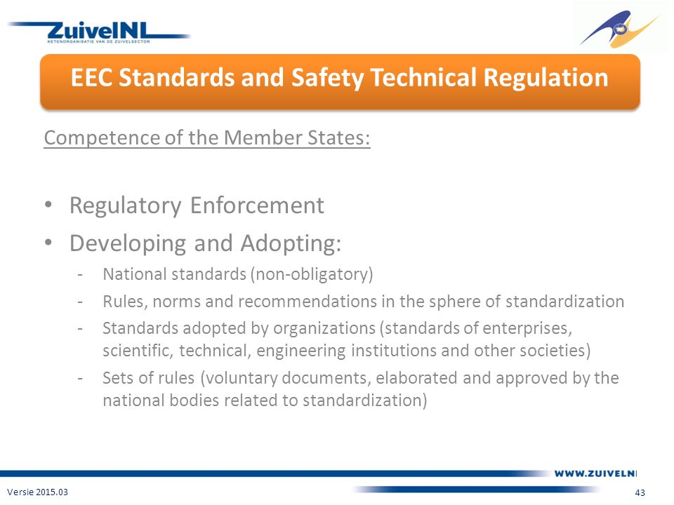 EEC Standards and Safety Technical Regulation Versie 2015.03 43 Competence of the Member States: Regulatory Enforcement Developing and Adopting: -National standards (non-obligatory) -Rules, norms and recommendations in the sphere of standardization -Standards adopted by organizations (standards of enterprises, scientific, technical, engineering institutions and other societies) -Sets of rules (voluntary documents, elaborated and approved by the national bodies related to standardization)