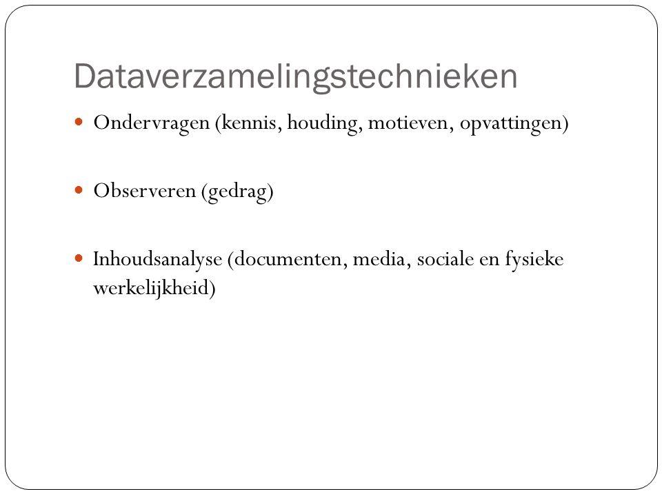 Dataverzamelingstechnieken Ondervragen (kennis, houding, motieven, opvattingen) Observeren (gedrag) Inhoudsanalyse (documenten, media, sociale en fysi