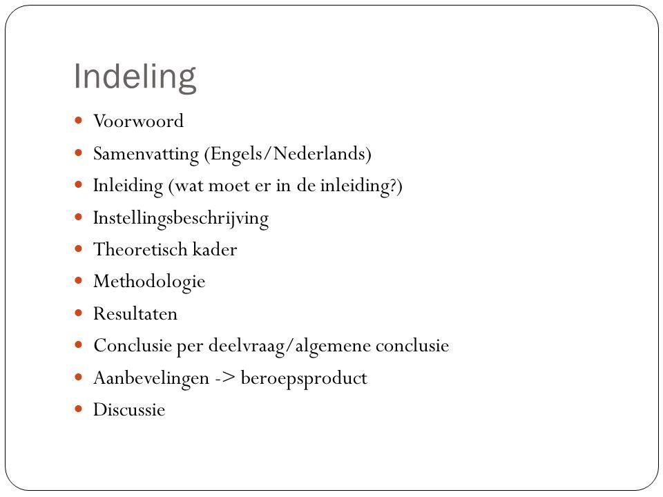 Indeling Voorwoord Samenvatting (Engels/Nederlands) Inleiding (wat moet er in de inleiding?) Instellingsbeschrijving Theoretisch kader Methodologie Re