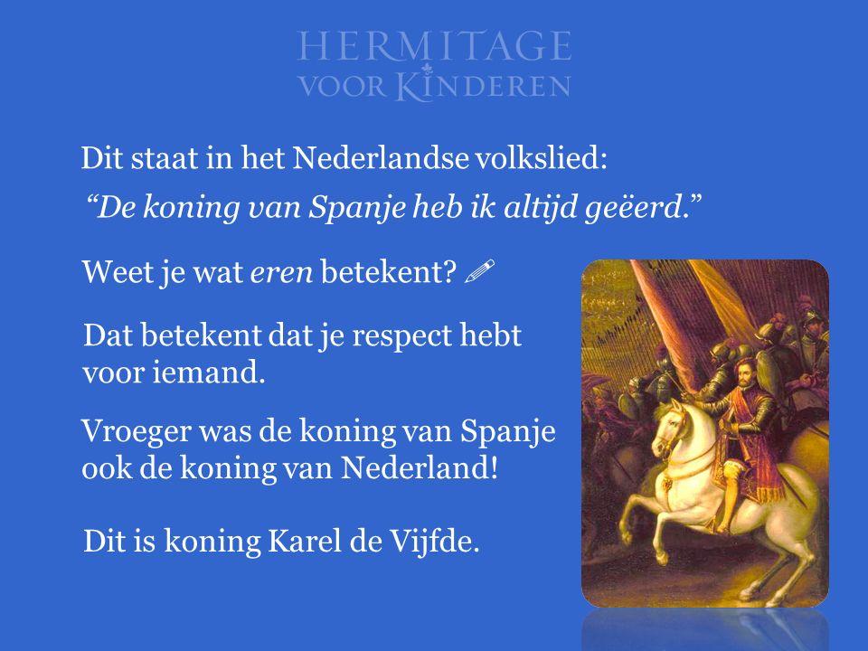 """Dit staat in het Nederlandse volkslied: """"De koning van Spanje heb ik altijd geëerd."""" Weet je wat eren betekent?  Vroeger was de koning van Spanje ook"""