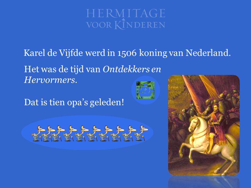 Dat is tien opa's geleden! Karel de Vijfde werd in 1506 koning van Nederland. Het was de tijd van Ontdekkers en Hervormers.