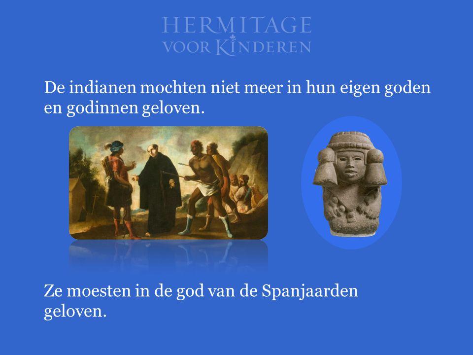De indianen mochten niet meer in hun eigen goden en godinnen geloven. Ze moesten in de god van de Spanjaarden geloven.