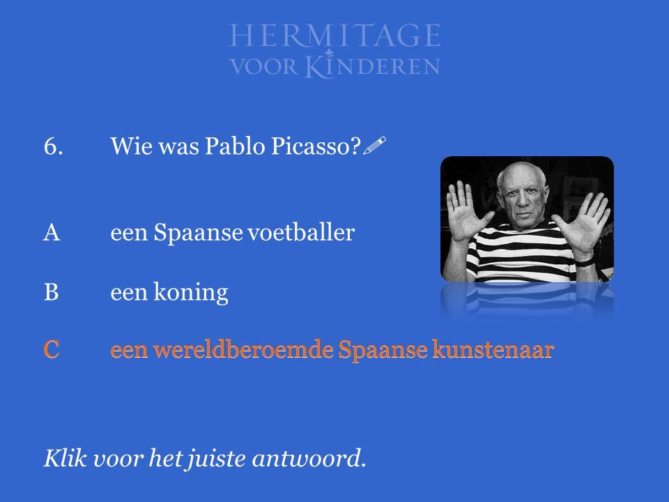 6.Wie was Pablo Picasso?  Klik voor het juiste antwoord. Aeen Spaanse voetballer Been koning Ceen wereldberoemde Spaanse kunstenaar