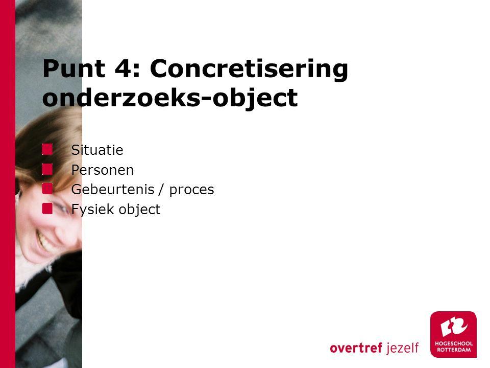 Punt 4: Concretisering onderzoeks-object Situatie Personen Gebeurtenis / proces Fysiek object
