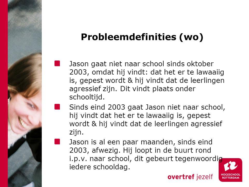 Probleemdefinities (wo) Jason gaat niet naar school sinds oktober 2003, omdat hij vindt: dat het er te lawaaiig is, gepest wordt & hij vindt dat de leerlingen agressief zijn.