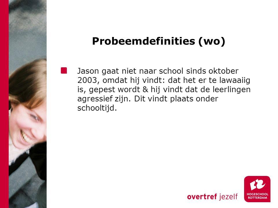 Probeemdefinities (wo) Jason gaat niet naar school sinds oktober 2003, omdat hij vindt: dat het er te lawaaiig is, gepest wordt & hij vindt dat de leerlingen agressief zijn.