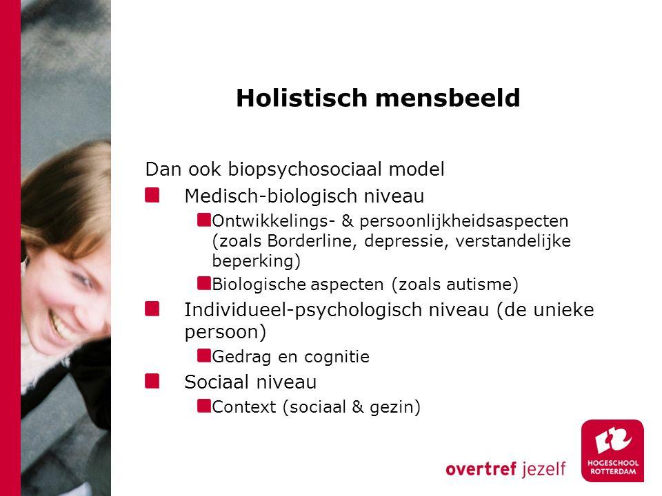 Holistisch mensbeeld Dan ook biopsychosociaal model Medisch-biologisch niveau Ontwikkelings- & persoonlijkheidsaspecten (zoals Borderline, depressie, verstandelijke beperking) Biologische aspecten (zoals autisme) Individueel-psychologisch niveau (de unieke persoon) Gedrag en cognitie Sociaal niveau Context (sociaal & gezin)