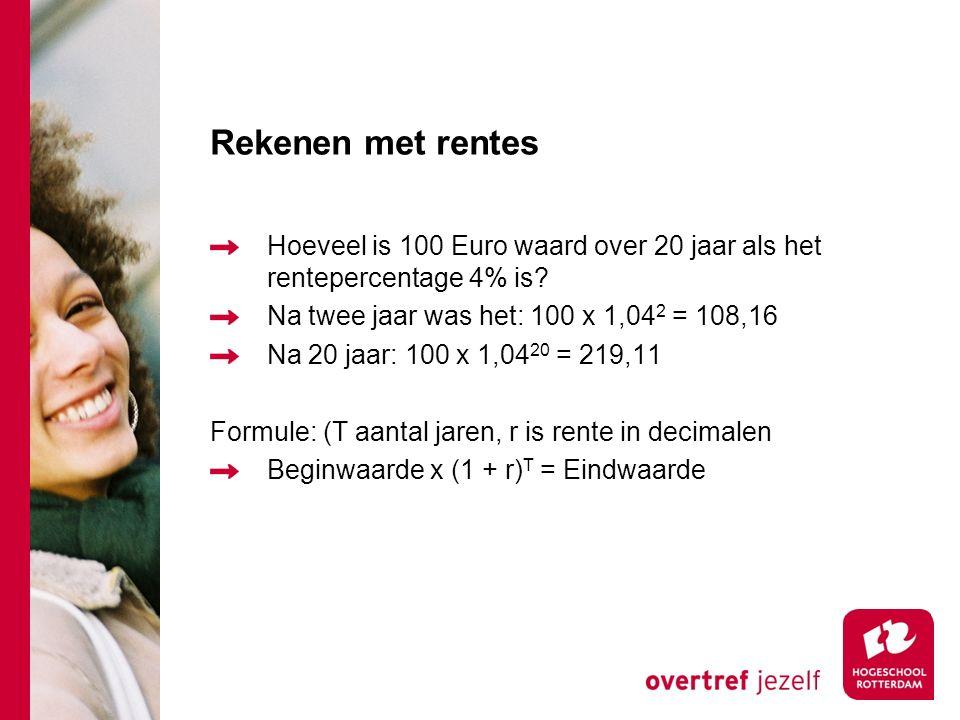 Rekenen met rentes Hoeveel is 100 Euro waard over 2 jaar als het rentepercentage 4% is? Na een jaar: 100 x 1,04 = 104 Na twee jaar: 104 x 1,04 = 108,1