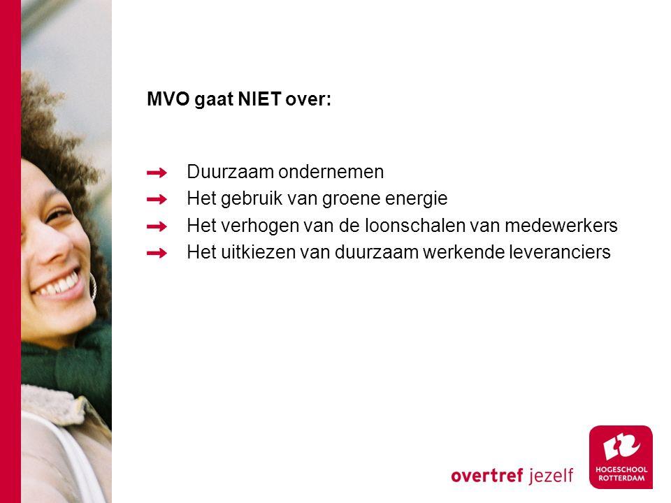 MVO gaat NIET over: Duurzaam ondernemen Het gebruik van groene energie Het verhogen van de loonschalen van medewerkers Het uitkiezen van duurzaam werkende leveranciers