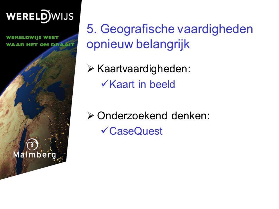 5. Geografische vaardigheden opnieuw belangrijk  Kaartvaardigheden: Kaart in beeld  Onderzoekend denken: CaseQuest