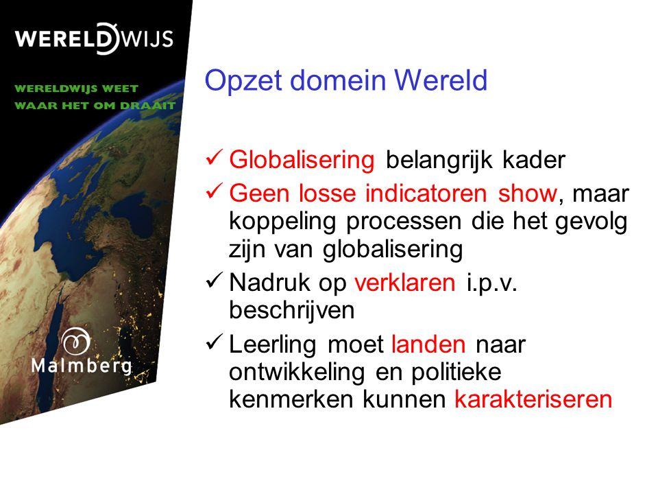 Opzet domein Wereld Globalisering belangrijk kader Geen losse indicatoren show, maar koppeling processen die het gevolg zijn van globalisering Nadruk op verklaren i.p.v.