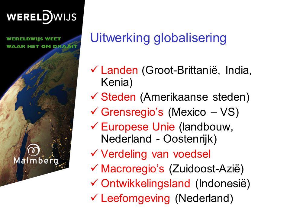 Uitwerking globalisering Landen (Groot-Brittanië, India, Kenia) Steden (Amerikaanse steden) Grensregio's (Mexico – VS) Europese Unie (landbouw, Nederland - Oostenrijk) Verdeling van voedsel Macroregio's (Zuidoost-Azië) Ontwikkelingsland (Indonesië) Leefomgeving (Nederland)
