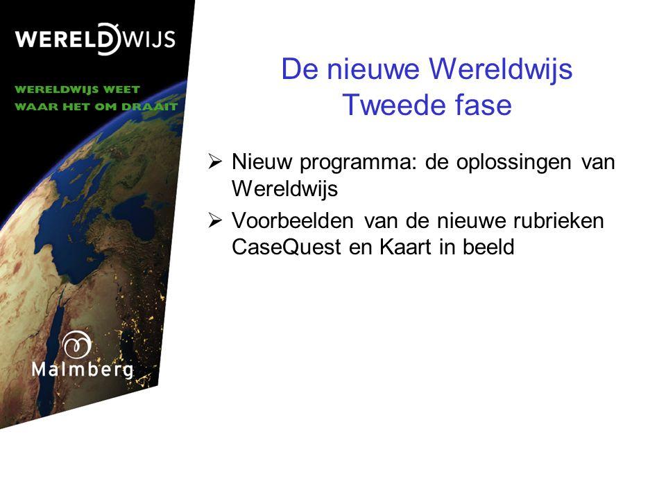 De nieuwe Wereldwijs Tweede fase  Nieuw programma: de oplossingen van Wereldwijs  Voorbeelden van de nieuwe rubrieken CaseQuest en Kaart in beeld