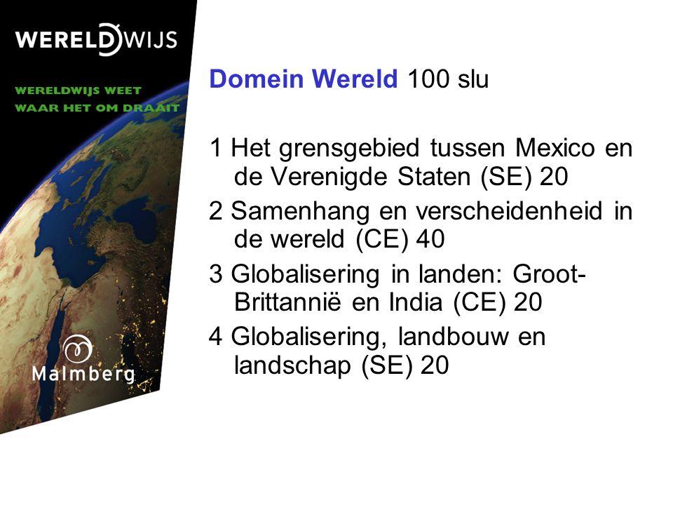 Domein Wereld 100 slu 1 Het grensgebied tussen Mexico en de Verenigde Staten (SE) 20 2 Samenhang en verscheidenheid in de wereld (CE) 40 3 Globalisering in landen: Groot- Brittannië en India (CE) 20 4 Globalisering, landbouw en landschap (SE) 20