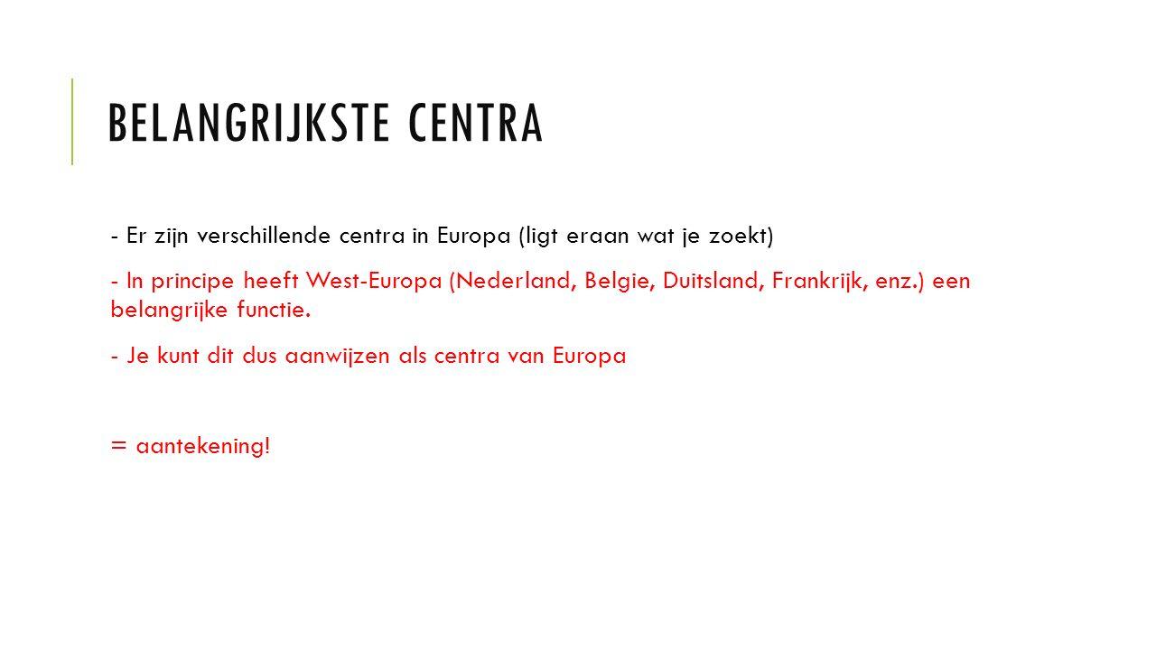 CRITERIA VOOR EEN CENTRUM Een centrum: - bestuurlijk centrum (zoals Brussel en Den Haag): goed bereikbaar door trein, auto en vliegtuig - industriecentrum (Rotterdam, Hamburg): haven, fabrieken en aanwezigheid van delfstoffen