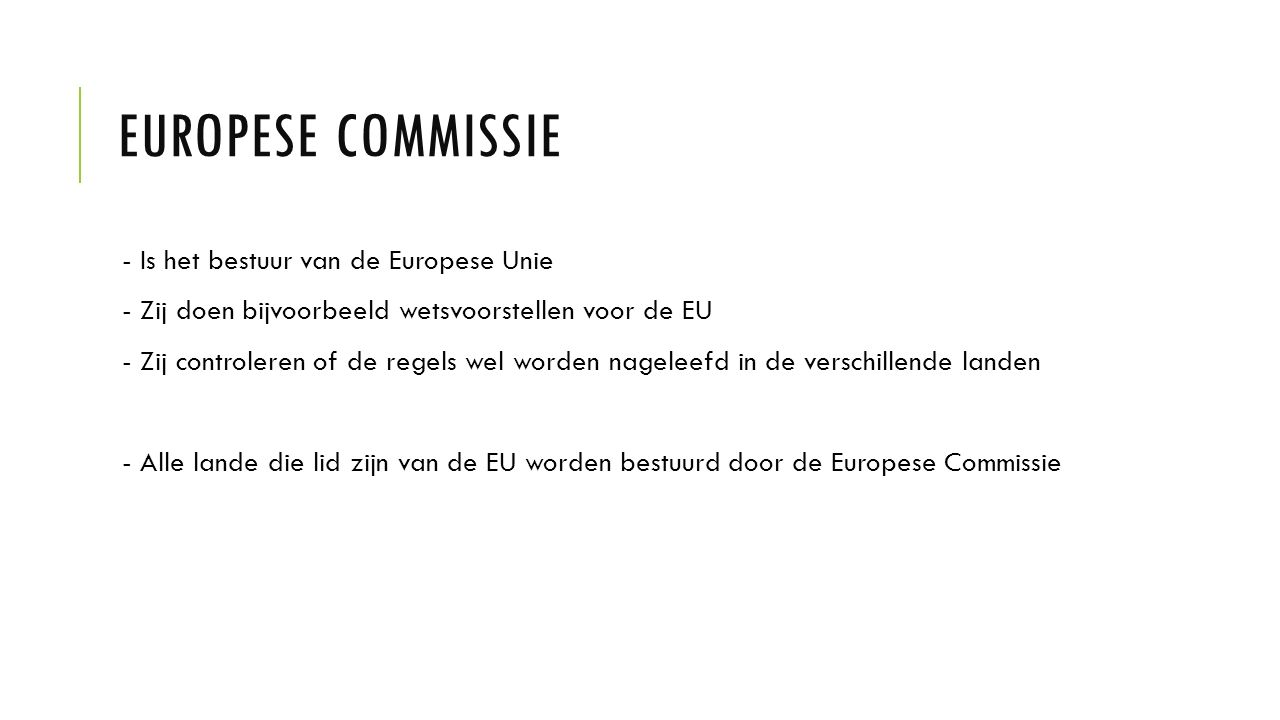 EUROPESE COMMISSIE - Is het bestuur van de Europese Unie - Zij doen bijvoorbeeld wetsvoorstellen voor de EU - Zij controleren of de regels wel worden nageleefd in de verschillende landen - Alle lande die lid zijn van de EU worden bestuurd door de Europese Commissie
