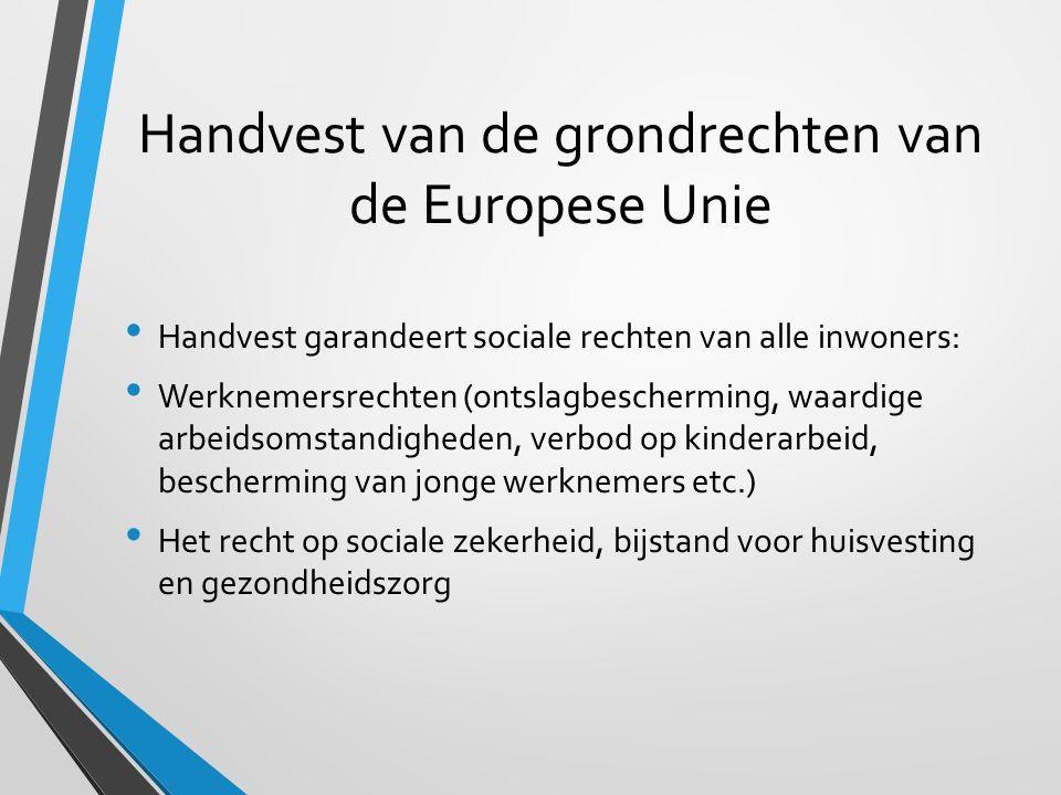 Handvest van de grondrechten van de Europese Unie Handvest garandeert sociale rechten van alle inwoners: Werknemersrechten (ontslagbescherming, waardige arbeidsomstandigheden, verbod op kinderarbeid, bescherming van jonge werknemers etc.) Het recht op sociale zekerheid, bijstand voor huisvesting en gezondheidszorg