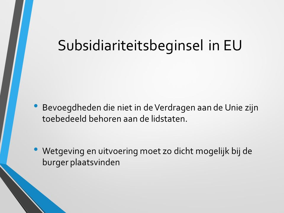 Subsidiariteitsbeginsel in EU Bevoegdheden die niet in de Verdragen aan de Unie zijn toebedeeld behoren aan de lidstaten. Wetgeving en uitvoering moet