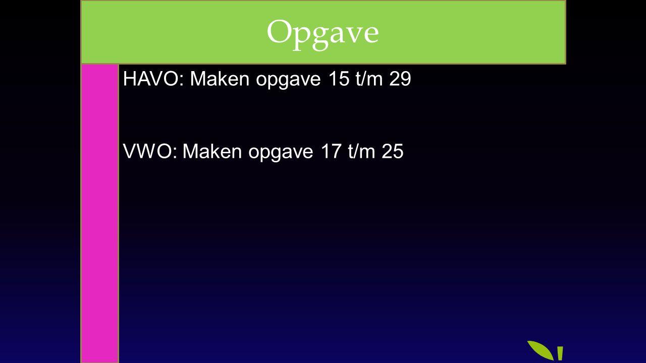 HAVO: Maken opgave 15 t/m 29 VWO: Maken opgave 17 t/m 25 Opgave