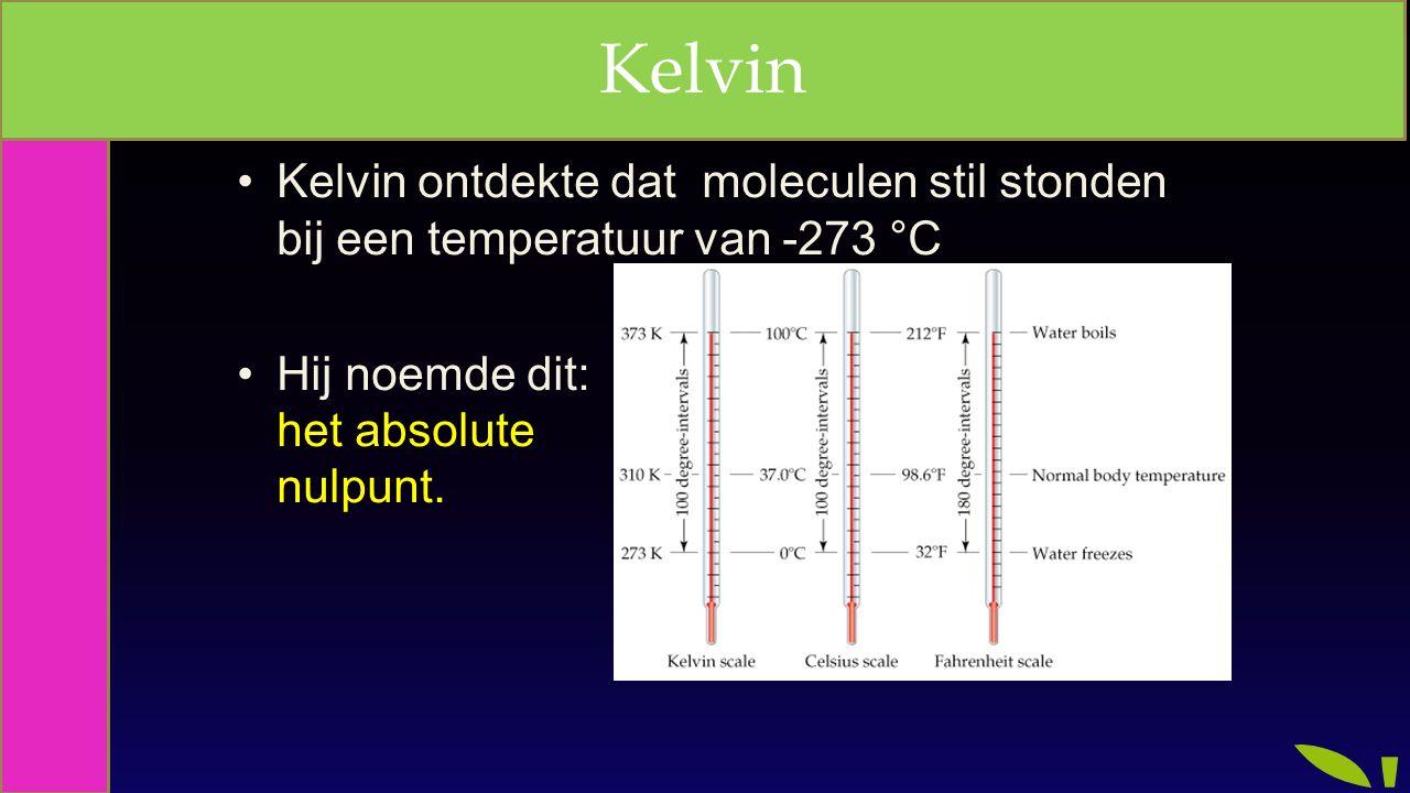 Kelvin ontdekte dat moleculen stil stonden bij een temperatuur van -273 °C Hij noemde dit: het absolute nulpunt. Kelvin