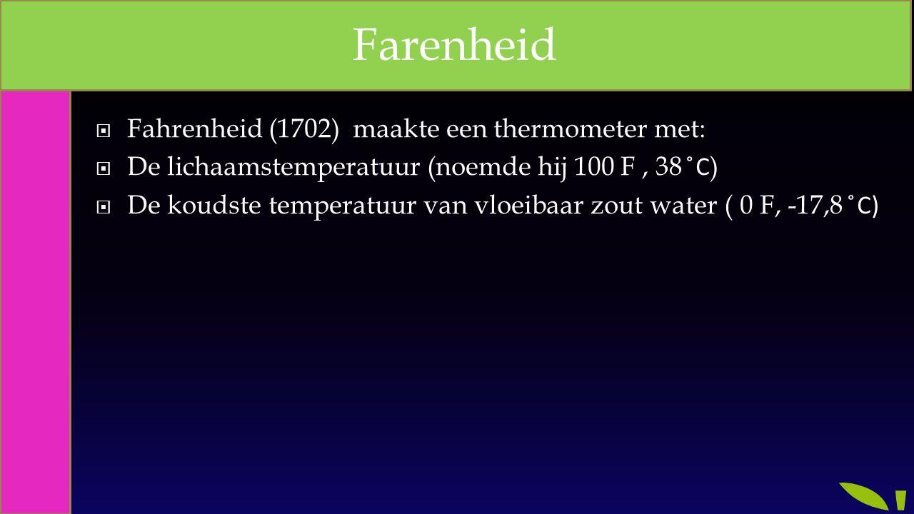  Fahrenheid (1702) maakte een thermometer met:  De lichaamstemperatuur (noemde hij 100 F, 38 ̊C )  De koudste temperatuur van vloeibaar zout water ( 0 F, -17,8 ̊C) Farenheid