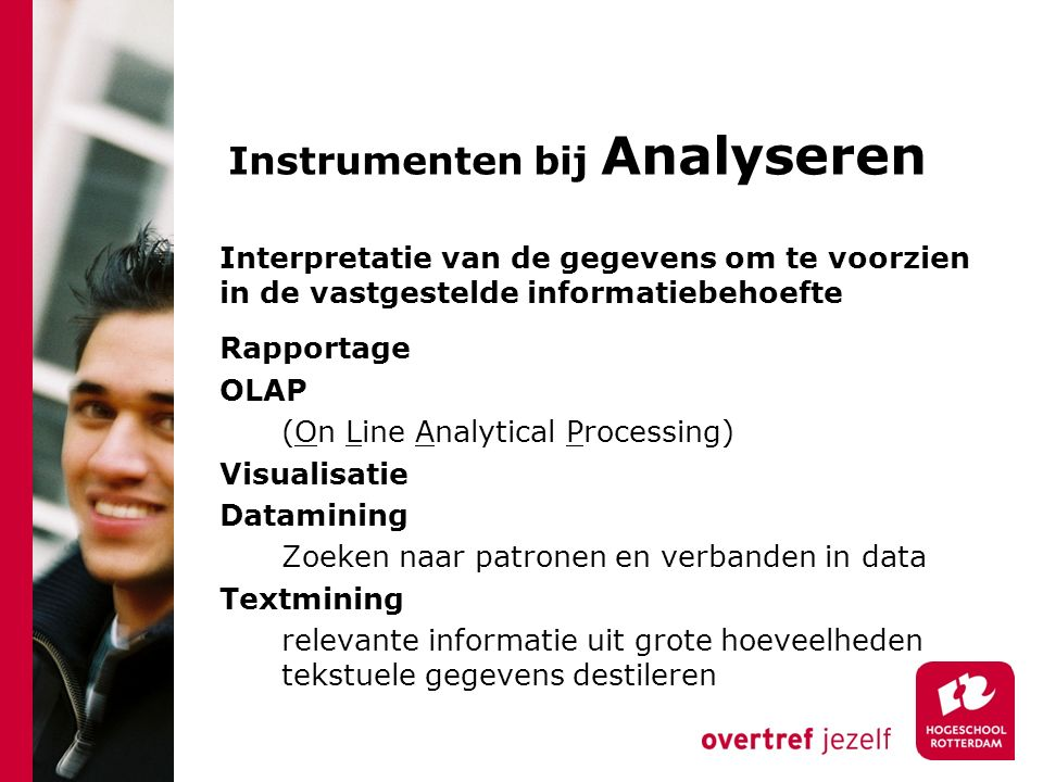 Instrumenten bij Analyseren Rapportage OLAP (On Line Analytical Processing) Visualisatie Datamining Zoeken naar patronen en verbanden in data Textmini