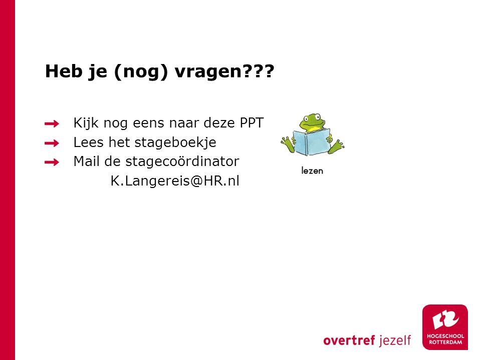 Heb je (nog) vragen??? Kijk nog eens naar deze PPT Lees het stageboekje Mail de stagecoördinator K.Langereis@HR.nl