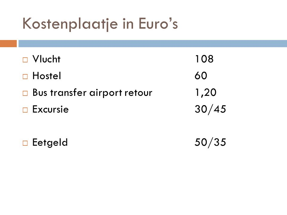 Kostenplaatje in Euro's  Vlucht 108  Hostel60  Bus transfer airport retour1,20  Excursie30/45  Eetgeld50/35