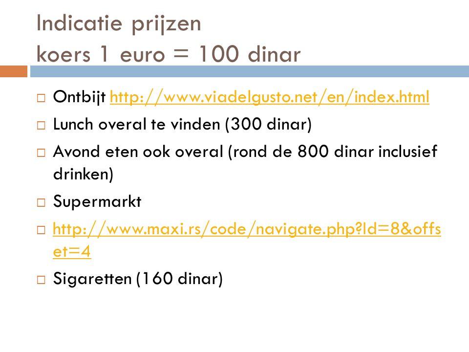Indicatie prijzen koers 1 euro = 100 dinar  Ontbijt http://www.viadelgusto.net/en/index.htmlhttp://www.viadelgusto.net/en/index.html  Lunch overal te vinden (300 dinar)  Avond eten ook overal (rond de 800 dinar inclusief drinken)  Supermarkt  http://www.maxi.rs/code/navigate.php?Id=8&offs et=4 http://www.maxi.rs/code/navigate.php?Id=8&offs et=4  Sigaretten (160 dinar)