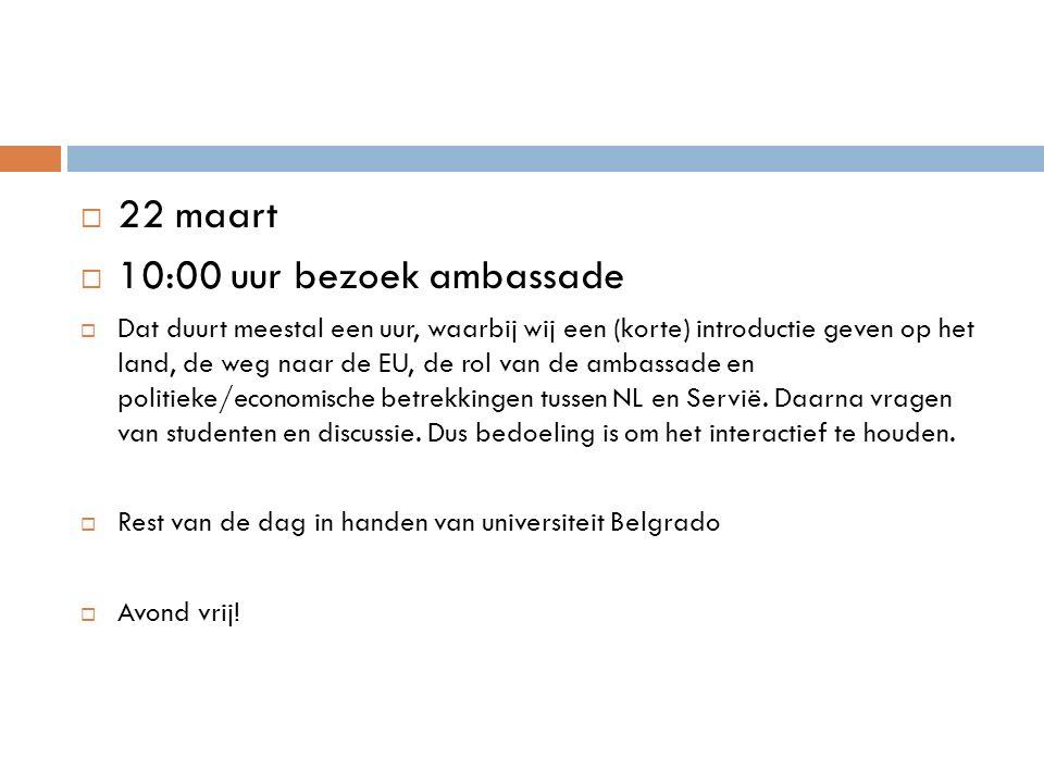  22 maart  10:00 uur bezoek ambassade  Dat duurt meestal een uur, waarbij wij een (korte) introductie geven op het land, de weg naar de EU, de rol van de ambassade en politieke/economische betrekkingen tussen NL en Servië.