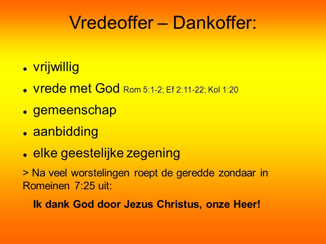Vredeoffer – Dankoffer: vrijwillig vrede met God Rom 5:1-2; Ef 2:11-22; Kol 1:20 gemeenschap aanbidding elke geestelijke zegening > Na veel worstelingen roept de geredde zondaar in Romeinen 7:25 uit: Ik dank God door Jezus Christus, onze Heer!