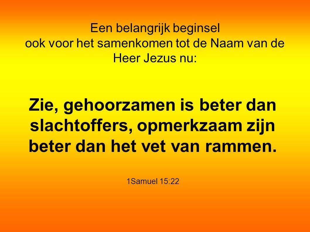 Een belangrijk beginsel ook voor het samenkomen tot de Naam van de Heer Jezus nu: Zie, gehoorzamen is beter dan slachtoffers, opmerkzaam zijn beter dan het vet van rammen.