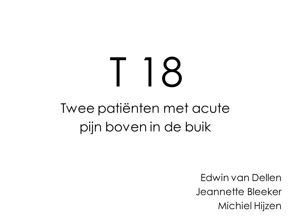 T 18 Twee patiënten met acute pijn boven in de buik Edwin van Dellen Jeannette Bleeker Michiel Hijzen