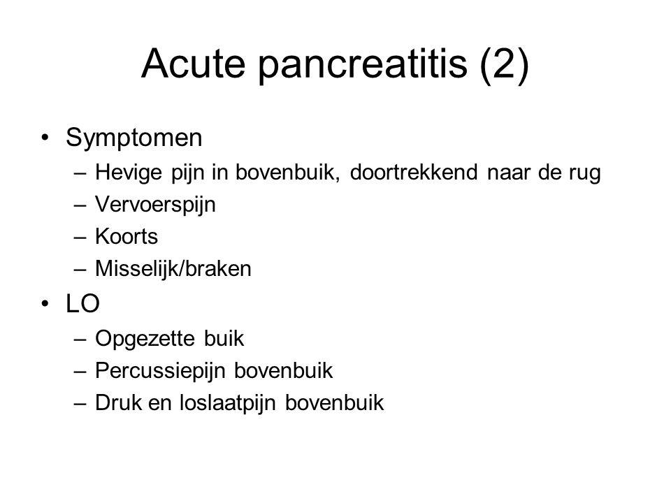 Acute pancreatitis (2) Symptomen –Hevige pijn in bovenbuik, doortrekkend naar de rug –Vervoerspijn –Koorts –Misselijk/braken LO –Opgezette buik –Percussiepijn bovenbuik –Druk en loslaatpijn bovenbuik