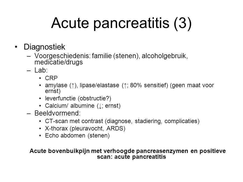 Acute pancreatitis (3) Diagnostiek –Voorgeschiedenis: familie (stenen), alcoholgebruik, medicatie/drugs –Lab: CRP amylase (↑), lipase/elastase (↑; 80% sensitief) (geen maat voor ernst) leverfunctie (obstructie?) Calcium/ albumine (↓; ernst) –Beeldvormend: CT-scan met contrast (diagnose, stadiering, complicaties) X-thorax (pleuravocht, ARDS) Echo abdomen (stenen) Acute bovenbuikpijn met verhoogde pancreasenzymen en positieve scan: acute pancreatitis