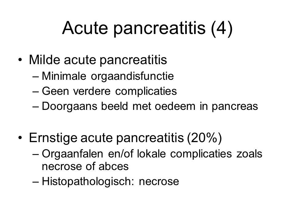 Acute pancreatitis (4) Milde acute pancreatitis –Minimale orgaandisfunctie –Geen verdere complicaties –Doorgaans beeld met oedeem in pancreas Ernstige acute pancreatitis (20%) –Orgaanfalen en/of lokale complicaties zoals necrose of abces –Histopathologisch: necrose