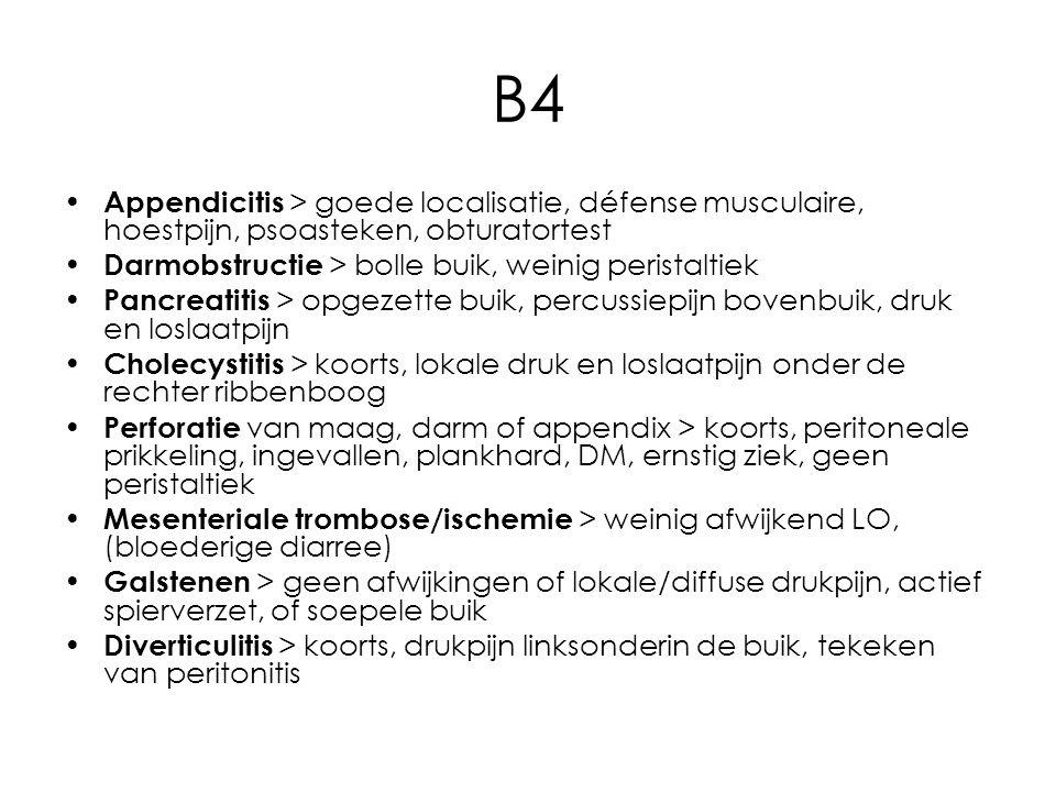 B4 Appendicitis > goede localisatie, défense musculaire, hoestpijn, psoasteken, obturatortest Darmobstructie > bolle buik, weinig peristaltiek Pancreatitis > opgezette buik, percussiepijn bovenbuik, druk en loslaatpijn Cholecystitis > koorts, lokale druk en loslaatpijn onder de rechter ribbenboog Perforatie van maag, darm of appendix > koorts, peritoneale prikkeling, ingevallen, plankhard, DM, ernstig ziek, geen peristaltiek Mesenteriale trombose/ischemie > weinig afwijkend LO, (bloederige diarree) Galstenen > geen afwijkingen of lokale/diffuse drukpijn, actief spierverzet, of soepele buik Diverticulitis > koorts, drukpijn linksonderin de buik, tekeken van peritonitis