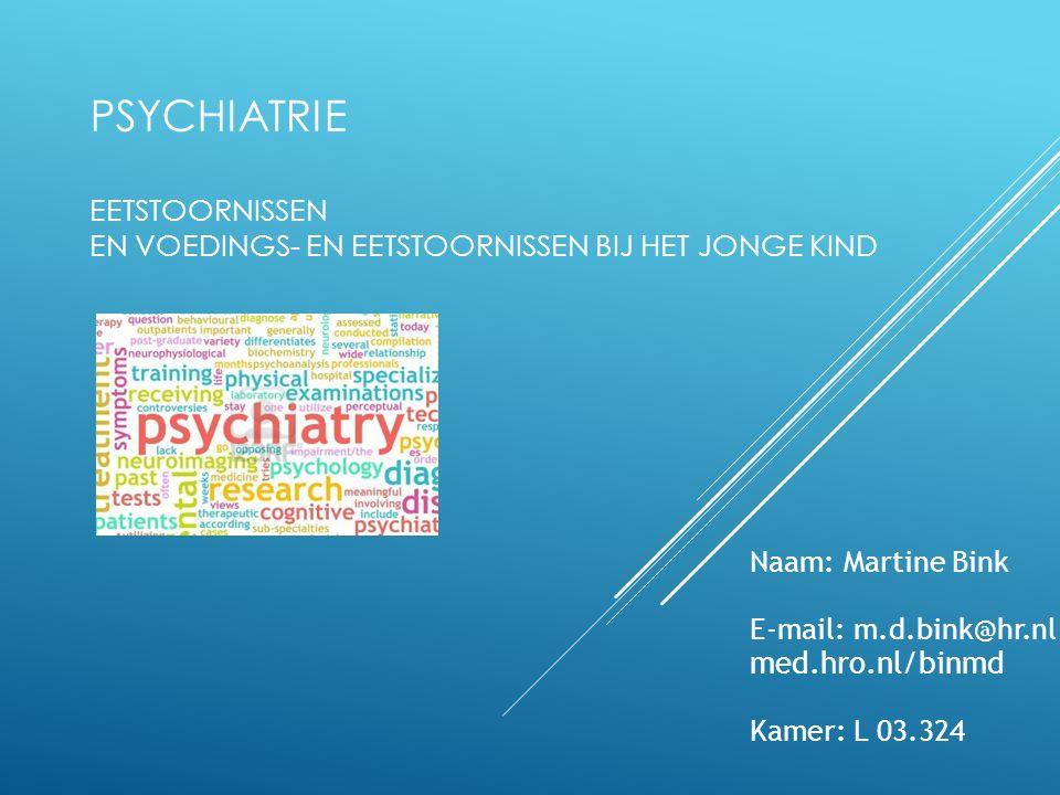 PSYCHIATRIE EETSTOORNISSEN EN VOEDINGS- EN EETSTOORNISSEN BIJ HET JONGE KIND Naam: Martine Bink E-mail: m.d.bink@hr.nl med.hro.nl/binmd Kamer: L 03.324