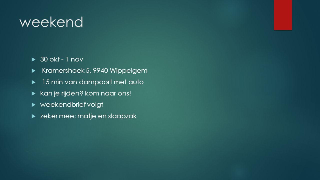 weekend  30 okt - 1 nov  Kramershoek 5, 9940 Wippelgem  15 min van dampoort met auto  kan je rijden.